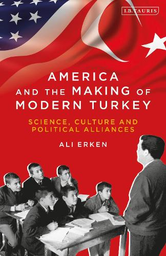 America and the Making of Modern Turkey: Science, Culture and Political Alliances - Library of Modern Turkey (Paperback)