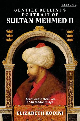 Gentile Bellini's Portrait of Sultan Mehmed II: Lives and Afterlives of an Iconic Image (Hardback)