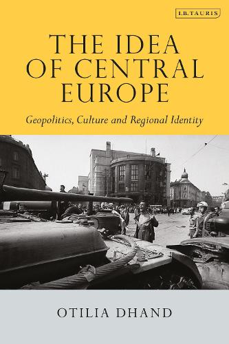 The Idea of Central Europe: Geopolitics, Culture and Regional Identity - Tauris Historical Geographical Series (Paperback)