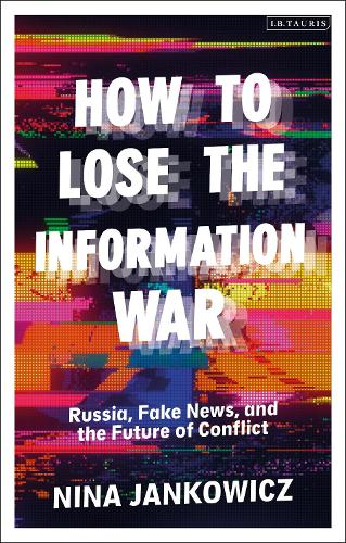 How to Lose the Information War: Russia, Fake News, and the Future of Conflict (Hardback)
