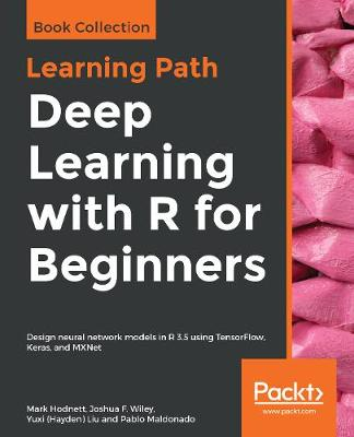 Deep Learning with R for Beginners: Design neural network models in R 3.5 using TensorFlow, Keras, and MXNet (Paperback)