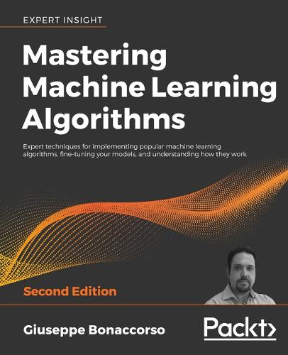 Mastering Machine Learning Algorithms: Expert techniques for implementing popular machine learning algorithms, fine-tuning your models, and understanding how they work, 2nd Edition (Paperback)