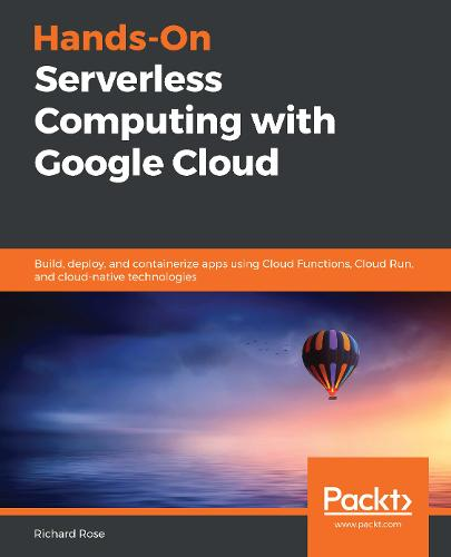 Hands-On Serverless Computing with Google Cloud: Build, deploy, and containerize apps using Cloud Functions, Cloud Run, and cloud-native technologies (Paperback)