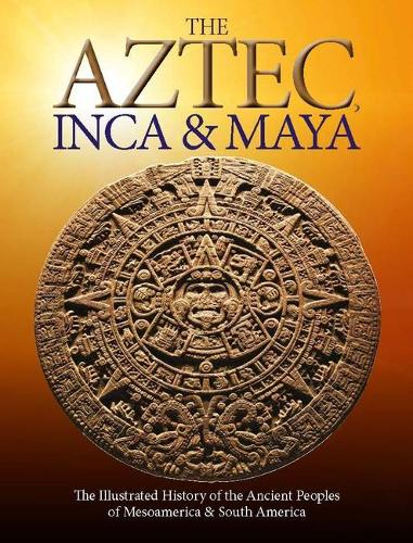 The Aztec, Inca and Maya: The Illustrated History of the Ancient Peoples of Mesoamerica & South America - Histories (Paperback)