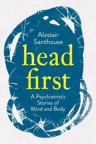 Head First: A Psychiatrist's Stories of Mind and Body (Hardback)