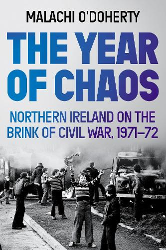 The Year of Chaos: Northern Ireland on the Brink of Civil War, 1971-72 (Hardback)