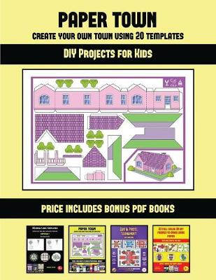 DIY Projects for Kids (Paper Town - Create Your Own Town Using 20 Templates): 20 full-color kindergarten cut and paste activity sheets designed to create your own paper houses. The price of this book includes 12 printable PDF kindergarten workbooks - DIY Projects for Kids 46 (Paperback)