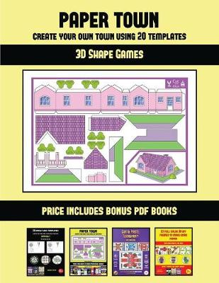 3D Shape Games (Paper Town - Create Your Own Town Using 20 Templates): 20 full-color kindergarten cut and paste activity sheets designed to create your own paper houses. The price of this book includes 12 printable PDF kindergarten workbooks - 3D Shape Games 46 (Paperback)