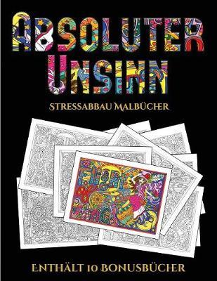 Stressabbau Malbucher (Absoluter Unsinn): Dieses Buch besteht aus 36 Malblatter, die zum Ausmalen, Einrahmen und/oder Meditieren verwendet werden koennen: Dieses Buch kann fotokopiert, gedruckt und als PDF heruntergeladen werden und wird mit 10 Bonus-PDF-B - Stressabbau Malbucher 5 (Paperback)