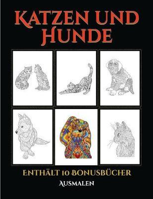 Ausmalen (Katzen und Hunde): Dieses Buch besteht aus 44 Malblatter, die zum Ausmalen, Einrahmen und/oder Meditieren verwendet werden koennen: Dieses Buch kann fotokopiert, gedruckt und als PDF heruntergeladen werden und wird mit 10 Bonus-PDF-Buchern gelie - Ausmalen 5 (Paperback)