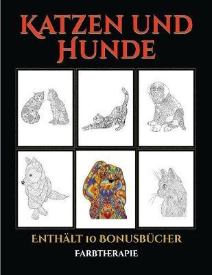 Farbtherapie (Katzen und Hunde): Dieses Buch besteht aus 44 Malblatter, die zum Ausmalen, Einrahmen und/oder Meditieren verwendet werden koennen: Dieses Buch kann fotokopiert, gedruckt und als PDF heruntergeladen werden und wird mit 10 Bonus-PDF-Buchern - Farbtherapie 5 (Paperback)