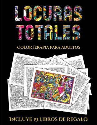 Colorterapia para adultos (Locuras totals): Este libro contiene 36 laminas para colorear que se pueden usar para pintarlas, enmarcarlas y / o meditar con ellas. Puede fotocopiarse, imprimirse y descargarse en PDF e incluye otros 19 libros en PDF adicional - Colorterapia Para Adultos 5 (Paperback)