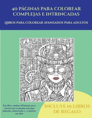 Libros para colorear avanzados para adultos (40 paginas para colorear complejas e intrincadas): Este libro contiene 40 laminas para colorear que se pueden usar para pintarlas, enmarcarlas y / o meditar con ellas. Puede fotocopiarse, imprimirse y descargarse en PDF e incluye otros 19 libros en PDF adicionales. Un total de mas de 600 paginas para color - Libros Para Colorear Avanzados Para Adultos 5 (Paperback)