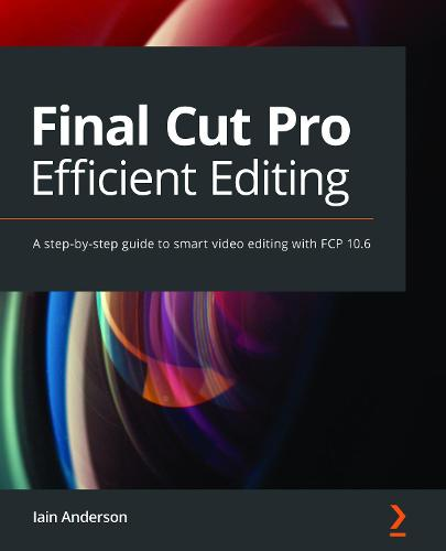 Final Cut Pro Efficient Editing: Smart, quick, and effective video editing with FCP 10.5 (Paperback)