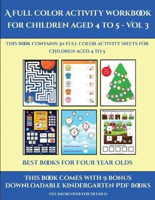 Best Books for Four Year Olds (A full color activity workbook for children aged 4 to 5 - Vol 3): This book contains 30 full color activity sheets for children aged 4 to 5 - Best Books for Four Year Olds 3 (Paperback)