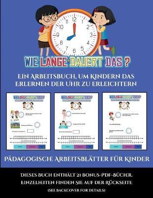 Padagogische Arbeitsblatter fur Kinder (Um wie viel Uhr mache ich was...?): Ein Arbeitsbuch, um Kindern das Erlernen der Uhr zu erleichtern - Padagogische Arbeitsblatter Fur Kinder 1 (Paperback)