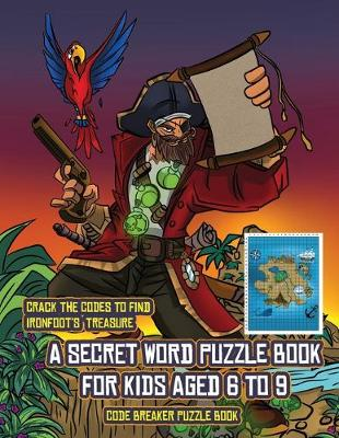 Code Breaker Puzzle Book (A secret word puzzle book for kids aged 6 to 9): Follow the clues on each page and you will be guided around a map of Captain Ironfoots Island. If you find the correct location of Ironfoot's treasure, you can choose to receive a fabulous gift. - Code Breaker Puzzle Book 1 (Paperback)