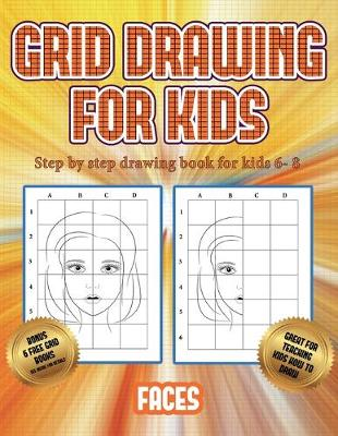 Step by step drawing book for kids 6- 8 (Grid drawing for kids - Faces): This book teaches kids how to draw faces using grids - Step by Step Drawing Book for Kids 6- 8 3 (Paperback)
