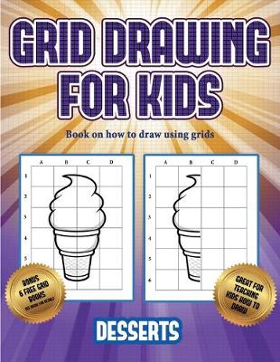 Book on how to draw using grids (Grid drawing for kids - Desserts): This book teaches kids how to draw using grids - Book on How to Draw Using Grids 3 (Paperback)