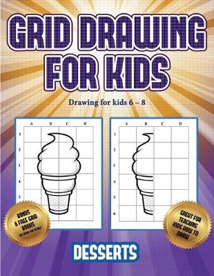 Drawing for kids 6 - 8 (Grid drawing for kids - Desserts): This book teaches kids how to draw using grids - Drawing for Kids 6 - 8 3 (Paperback)