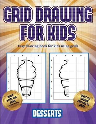 Easy drawing book for kids using grids (Grid drawing for kids - Desserts): This book teaches kids how to draw using grids - Easy Drawing Book for Kids Using Grids 3 (Paperback)