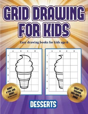 Easy drawing books for kids age 6 (Grid drawing for kids - Desserts): This book teaches kids how to draw using grids - Easy Drawing Books for Kids Age 6 3 (Paperback)