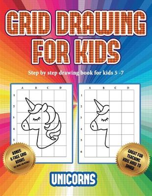Step by step drawing book for kids 5 -7 (Grid drawing for kids - Unicorns): This book teaches kids how to draw using grids - Step by Step Drawing Book for Kids 5 -7 3 (Paperback)