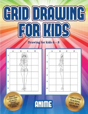 Drawing for kids 6 - 8 (Grid drawing for kids - Anime): This book teaches kids how to draw using grids - Drawing for Kids 6 - 8 3 (Paperback)