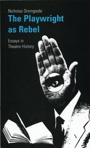 Playwright as Rebel: Collected Essays in Theatre History (Paperback)