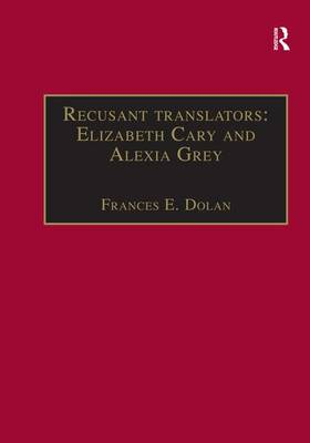 Recusant translators: Elizabeth Cary and Alexia Grey: Printed Writings 1500-1640: Series I, Part Two, Volume 13 - The Early Modern Englishwoman: A Facsimile Library of Essential Works & Printed Writings, 1500-1640: Series I, Part Two (Hardback)