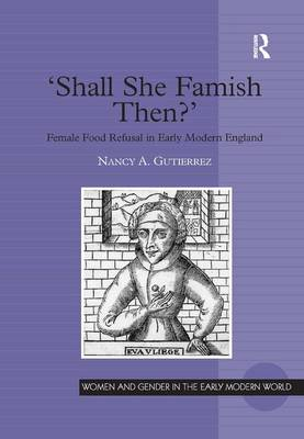 'Shall She Famish Then?': Female Food Refusal in Early Modern England - Women and Gender in the Early Modern World (Hardback)