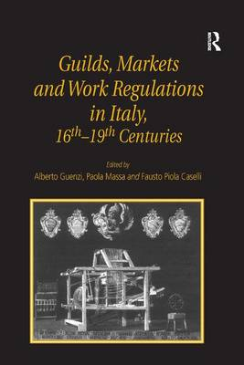 Guilds, Markets and Work Regulations in Italy, 16th-19th Centuries (Hardback)