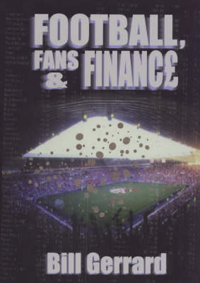 Football, Fans and Finance: Understanding the Business of Professional Football (Hardback)