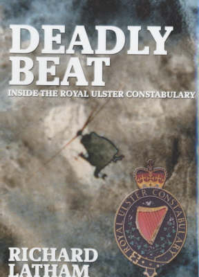 Deadly Beat: Inside the Royal Ulster Constabulary (Hardback)