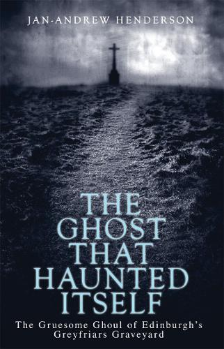 The Ghost That Haunted Itself: The Gruesome Ghoul of Edinburgh's Greyfriars Graveyard (Paperback)