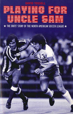 Playing for Uncle Sam: The Brits' Story of the North American Soccer League (Paperback)