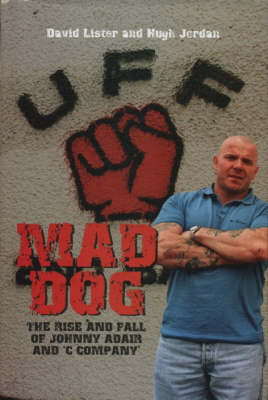 Mad Dog: The Rise and Fall of Johnny Adair and 'C Company' (Hardback)