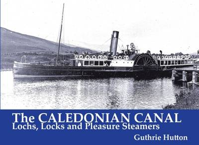 The Caledonian Canal: Lochs, Locks and Pleasure Steamers (Paperback)