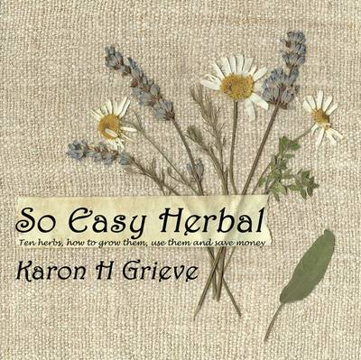 So Easy Herbal: Ten Herbs and How to Grow Them, Use Them and Save Money (Hardback)