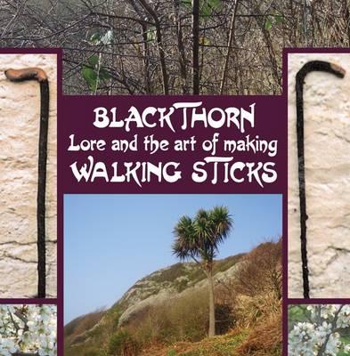 Blackthorn Lore and the Art of Making Walking Sticks (Hardback)