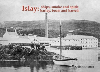 Islay: Ships Smoke and Spirit: Barley, Boats and Barrels (Paperback)