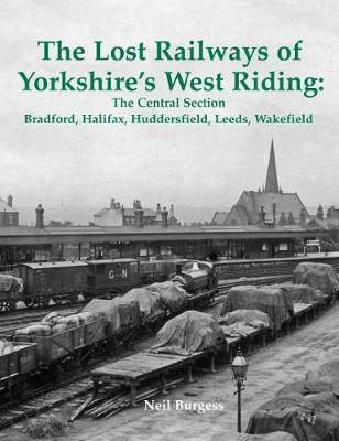 The Lost Railways of Yorkshire's West Riding: The Central Section: Bradford, Halifax, Huddersfield, Leeds, Wakefield (Paperback)