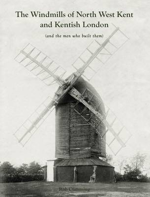The Windmills of North West Kent and Kentish London: (And the Men Who Built Them) (Paperback)