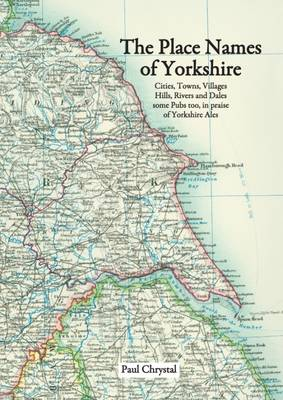 The Place Names of Yorkshire: Cities, Towns, Villages, Hills, Rivers and Dales Some Pubs Too, in Praise of Yorkshire Ales (Paperback)