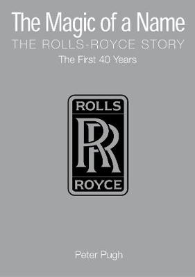 The Magic of a Name: The Rolls-Royce Story, Part 1: The First Forty Years (Hardback)
