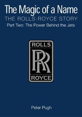 The Magic of a Name: The Rolls-Royce Story, Part 2: The Power Behind the Jets (Hardback)