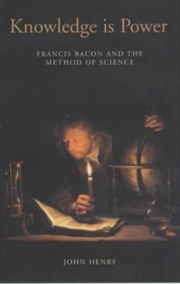 Knowledge is Power: How Magic, the Government and an Apocalyptic Vision Helped Francis Bacon to Create Modern Science (Hardback)