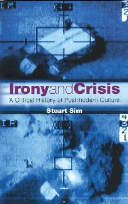 Irony and Crisis: A Critical History of Postmodern Culture - Critical Histories (Paperback)