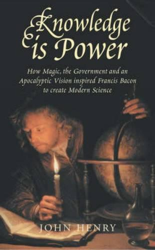Knowledge is Power: How Magic, the Government and an Apocalyptic Vision Helped Francis Bacon to Create Modern Science (Paperback)
