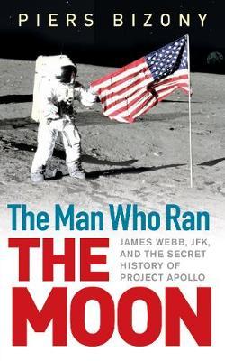 The Man Who Ran the Moon: James Webb, JFK and the Secret History of Project Apollo (Hardback)